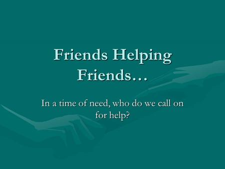 Friends Helping Friends… In a time of need, who do we call on for help?