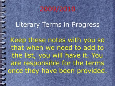 2009/2010 Literary Terms in Progress Keep these notes with you so that when we need to add to the list, you will have it. You are responsible for the terms.