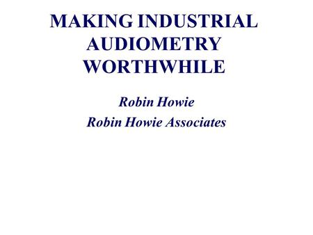 MAKING INDUSTRIAL AUDIOMETRY WORTHWHILE Robin Howie Robin Howie Associates.
