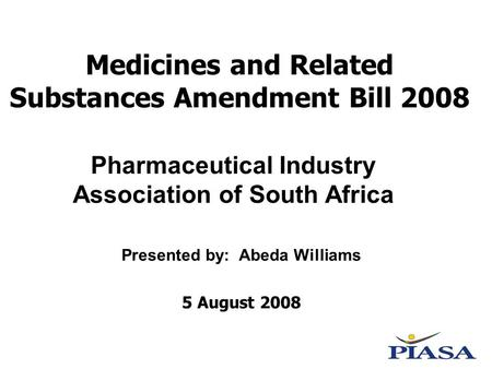 Medicines and Related Substances Amendment Bill 2008 Presented by: Abeda Williams 5 August 2008 Pharmaceutical Industry Association of South Africa.