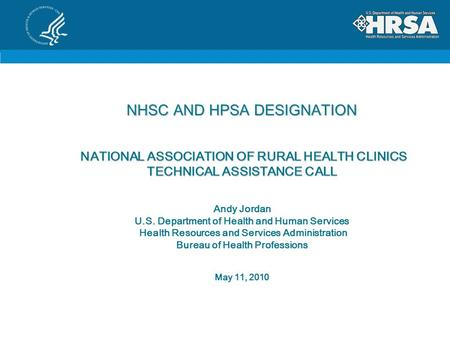 NHSC AND HPSA DESIGNATION NATIONAL ASSOCIATION OF RURAL HEALTH CLINICS TECHNICAL ASSISTANCE CALL NHSC AND HPSA DESIGNATION NATIONAL ASSOCIATION OF RURAL.