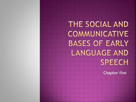 Chapter five.  Language is a communication tools whose development depends on the prior development of communication.  Language is a social tool.* 