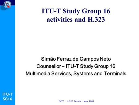 ITU-TSG16 IMTC – H.323 Forum – May 2002 ITU-T Study Group 16 activities and H.323 Simão Ferraz de Campos Neto Counsellor – ITU-T Study Group 16 Multimedia.