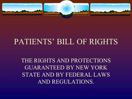 PATIENTS' BILL OF RIGHTS THE RIGHTS AND PROTECTIONS GUARANTEED BY NEW YORK STATE AND BY FEDERAL LAWS AND REGULATIONS.