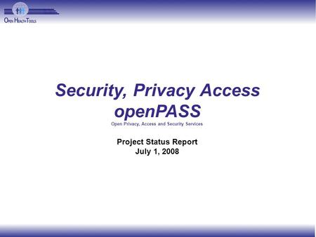Security, Privacy Access openPASS Open Privacy, Access and Security Services Project Status Report July 1, 2008.