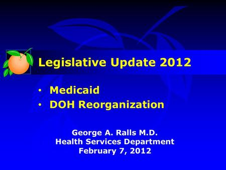 George A. Ralls M.D. Health Services Department February 7, 2012 Legislative Update 2012 Medicaid DOH Reorganization.
