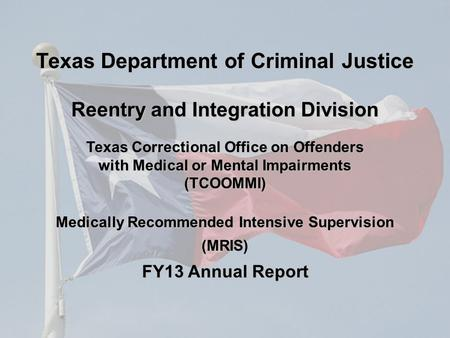 Texas Correctional Office on Offenders with Medical or Mental Impairments (TCOOMMI) Medically Recommended Intensive Supervision (MRIS) FY13 Annual Report.