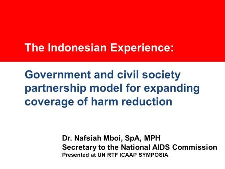 The Indonesian Experience: Government and civil society partnership model for expanding coverage of harm reduction Dr. Nafsiah Mboi, SpA, MPH Secretary.