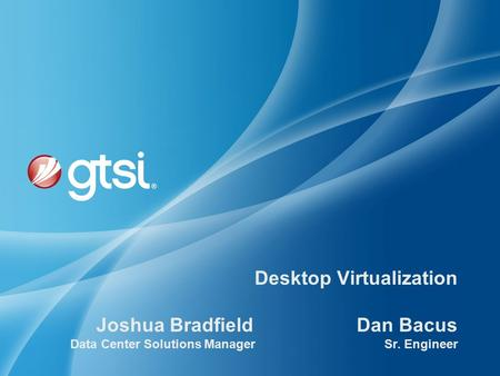 Desktop Virtualization Joshua Bradfield Dan Bacus Data Center Solutions Manager Sr. Engineer.