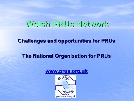 Welsh PRUs Network Challenges and opportunities for PRUs The National Organisation for PRUs www.prus.org.uk.