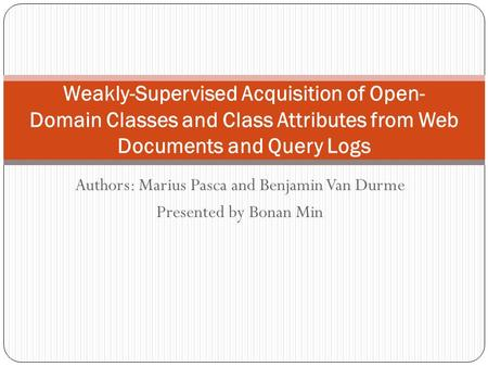 Authors: Marius Pasca and Benjamin Van Durme Presented by Bonan Min Weakly-Supervised Acquisition of Open- Domain Classes and Class Attributes from Web.