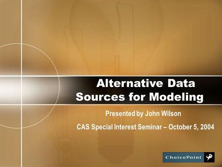 Alternative Data Sources for Modeling Presented by John Wilson CAS Special Interest Seminar – October 5, 2004.