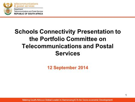 Schools Connectivity Presentation to the Portfolio Committee on Telecommunications and Postal Services 12 September 2014 Making South Africa a Global Leader.