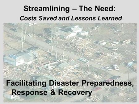 Streamlining – The Need: Costs Saved and Lessons Learned Facilitating Disaster Preparedness, Response & Recovery.