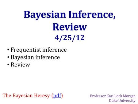 Bayesian Inference, Review 4/25/12 Frequentist inference Bayesian inference Review The Bayesian Heresy (pdf)pdf Professor Kari Lock Morgan Duke University.