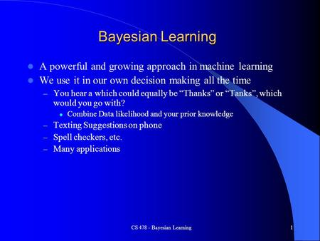 CS 478 - Bayesian Learning1 Bayesian Learning A powerful and growing approach in machine learning We use it in our own decision making all the time – You.
