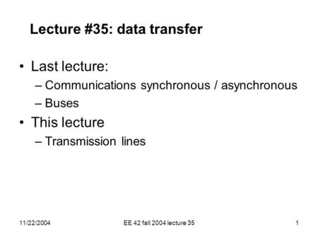 11/22/2004EE 42 fall 2004 lecture 351 Lecture #35: data transfer Last lecture: –Communications synchronous / asynchronous –Buses This lecture –Transmission.