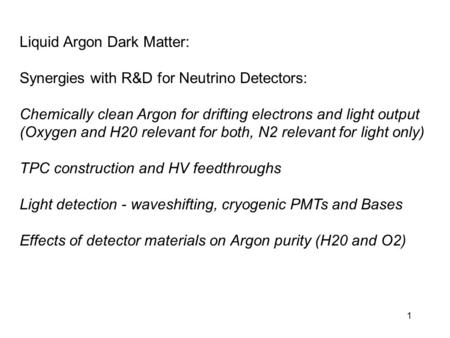 1 Liquid Argon Dark Matter: Synergies with R&D for Neutrino Detectors: Chemically clean Argon for drifting electrons and light output (Oxygen and H20 relevant.