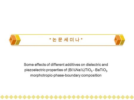 * 논 문 세 미 나 * Some effects of different additives on dielectric and piezoelectric properties of (Bi½Na½)TiO 3 - BaTiO 3 morphotropic-phase-boundary composition.