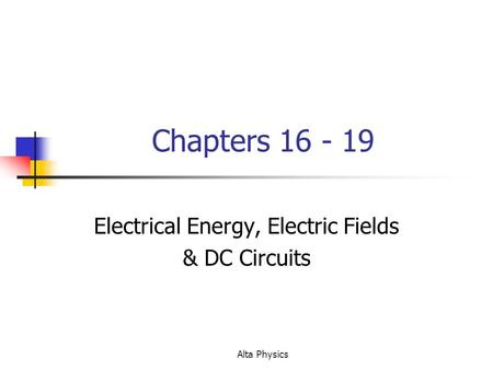 Alta Physics Chapters 16 - 19 Electrical Energy, Electric Fields & DC Circuits.
