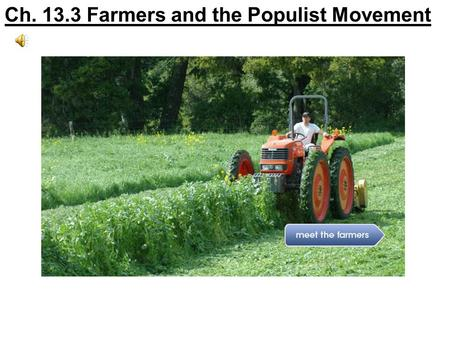 Ch. 13.3 Farmers and the Populist Movement. Section Objectives 1.Identify the problems farmers faced and their cooperative efforts to solve them. 2. Explain.