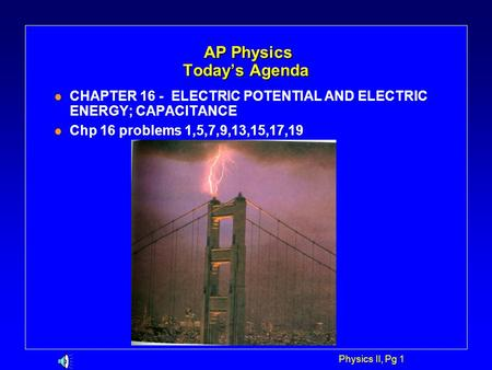 Physics II, Pg 1 AP Physics Today's Agenda AP Physics Today's Agenda l CHAPTER 16 - ELECTRIC POTENTIAL AND ELECTRIC ENERGY; CAPACITANCE l Chp 16 problems.