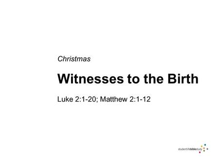 Christmas Witnesses to the Birth Luke 2:1-20; Matthew 2:1-12.