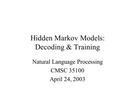 Hidden Markov Models: Decoding & Training Natural Language Processing CMSC 35100 April 24, 2003.