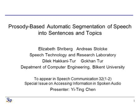 1 Prosody-Based Automatic Segmentation of Speech into Sentences and Topics Elizabeth Shriberg Andreas Stolcke Speech Technology and Research Laboratory.