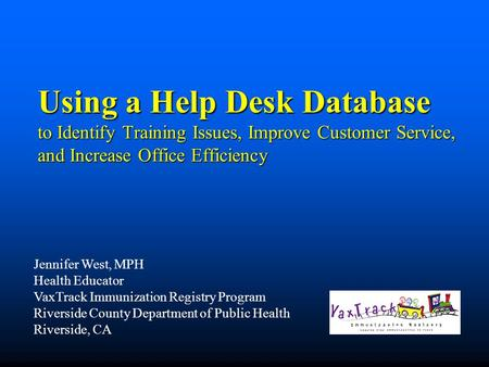 Using a Help Desk Database to Identify Training Issues, Improve Customer Service, and Increase Office Efficiency Jennifer West, MPH Health Educator VaxTrack.