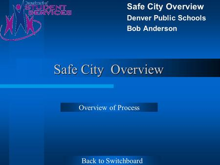 Safe City Overview Denver Public Schools Bob Anderson Overview of Process Back to Switchboard.