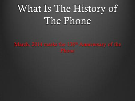What Is The History of The Phone March, 2014 marks the 138 th Anniversary of the Phone.