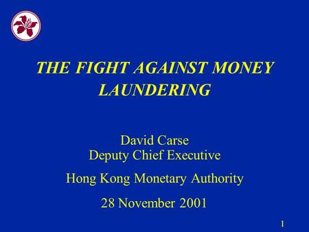 1 THE FIGHT AGAINST MONEY LAUNDERING David Carse Deputy Chief Executive Hong Kong Monetary Authority 28 November 2001.