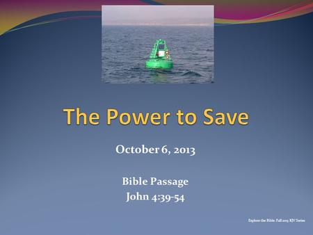 October 6, 2013 Bible Passage John 4:39-54 Explore the Bible: Fall 2013 KJV Series.