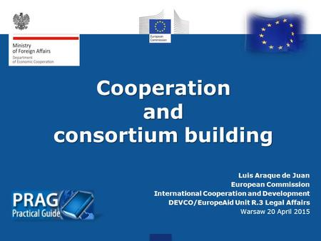 Cooperationand consortium building Luis Araque de Juan European Commission International Cooperation and Development DEVCO/EuropeAid Unit R.3 Legal Affairs.