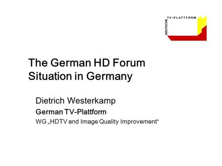 "The German HD Forum Situation in Germany Dietrich Westerkamp German TV-Plattform WG ""HDTV and Image Quality Improvement"""