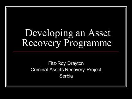 Developing an Asset Recovery Programme Fitz-Roy Drayton Criminal Assets Recovery Project Serbia.
