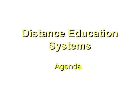Distance Education Systems Agenda. Distance Education Systems Asynchronous Communication: Delayed ________ between teacher and student. Synchronous Communication.
