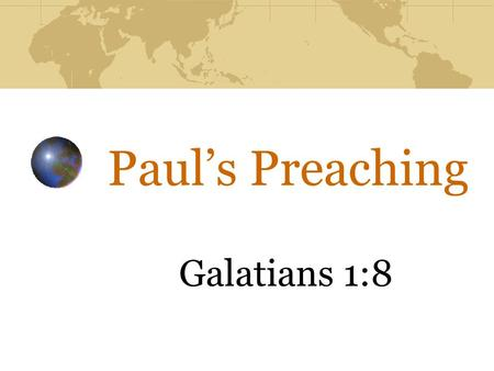 Paul's Preaching Galatians 1:8. Paul's Preaching Spoke & exalted the truth 1 Thessalonians 2:13 Galatians 1:11,12 cf. John 17:17 1 Corinthians 2:4, 5.