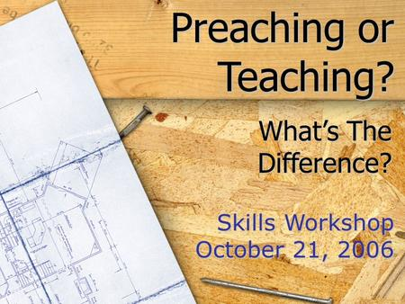 Preaching or Teaching? Skills Workshop October 21, 2006 What's The Difference?