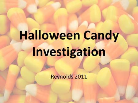 Halloween Candy Investigation Reynolds 2011. This time of year…. Sugar, candy, junk food, and chocolate are very common. Let's test some old candy that.