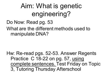 Aim: What is genetic engineering? Do Now: Read pg. 53 What are the different methods used to manipulate DNA? Hw: Re-read pgs. 52-53. Answer Regents Practice.