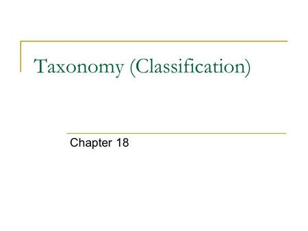 Taxonomy (Classification) Chapter 18. Taxonomy – the branch of biology that groups and names organisms based on studies of their different characteristics.