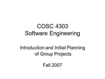 COSC 4303 Software Engineering Introduction and Initial Planning of Group Projects Fall 2007.
