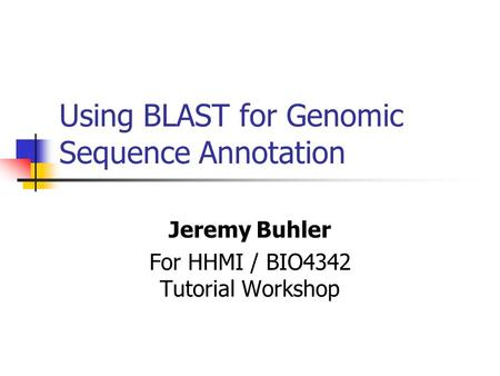 Using BLAST for Genomic Sequence Annotation Jeremy Buhler For HHMI / BIO4342 Tutorial Workshop.