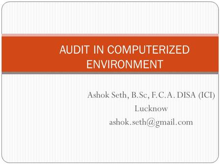Ashok Seth, B.Sc, F.C.A. DISA (ICI) Lucknow AUDIT IN COMPUTERIZED ENVIRONMENT.