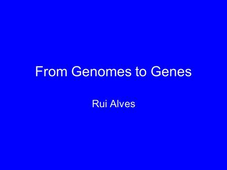 From Genomes to Genes Rui Alves.