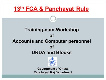 13 th FCA & Panchayat Rule Government of Orissa Panchayati Raj Department Training-cum-Workshop of Accounts and Computer personnel of DRDA and Blocks.