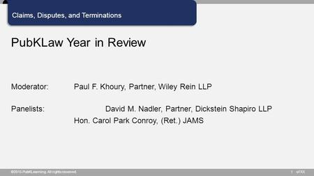 Of XX Claims, Disputes, and Terminations PubKLaw Year in Review Moderator: Paul F. Khoury, Partner, Wiley Rein LLP Panelists: David M. Nadler, Partner,
