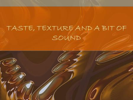 TASTE, TEXTURE AND A BIT OF SOUND